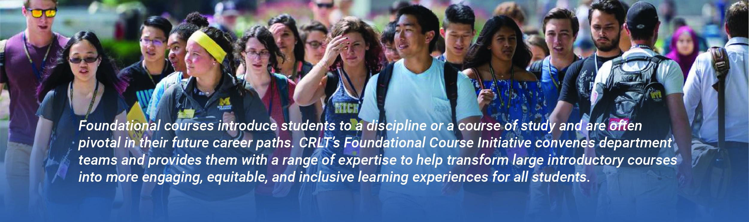 Foundational courses introduce students to a discipline or a course of study and are often pivotal in their future career paths. CRLT's Foundational Course Initiative convenes department teams and provides them with a range of expertise to help transform large introductory courses into more engaging, equitable, and inclusive learning experiences for all students.